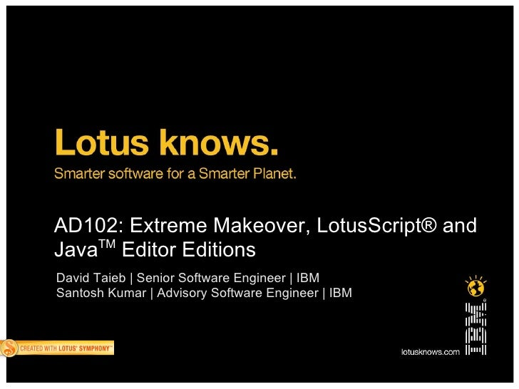 AD102: Extreme Makeover, LotusScript® and     TM Java Editor Editions David Taieb | Senior Software Engineer | IBM Santosh...