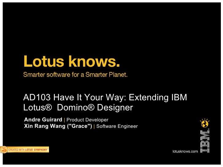 "AD103 Have It Your Way: Extending IBM Lotus® Domino® Designer Andre Guirard | Product Developer Xin Rang Wang (""Grace"") | ..."