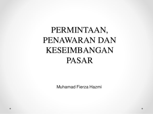 PERMINTAAN, PENAWARAN DAN KESEIMBANGAN PASAR Muhamad Fierza Hazmi