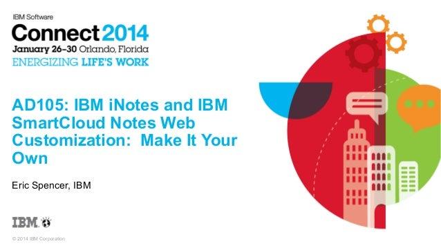 AD105: IBM iNotes and IBM SmartCloud Notes Web Customization: Make It Your Own Eric Spencer, IBM  © 2014 IBM Corporation