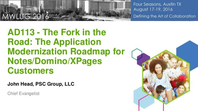 AD113 - The Fork in the Road: The Application Modernization Roadmap for Notes/Domino/XPages Customers John Head, PSC Group...