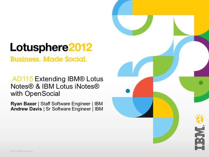 AD115  Extending IBM® Lotus Notes® & IBM Lotus iNotes® with OpenSocial Ryan Baxer  | Staff Software Engineer | IBM Andrew ...