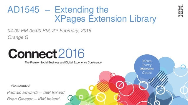 AD1545 – Extending the XPages Extension Library 04:00 PM-05:00 PM, 2nd February, 2016 Orange G Padraic Edwards – IBM Irela...