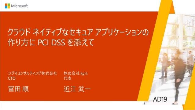 クラウド ネイティブなセキュア アプリケーションの 作り方に PCI DSS を添えて 冨田 順 シグマコンサルティング株式会社 CTO AD19 近江 武一 株式会社 kyrt 代表