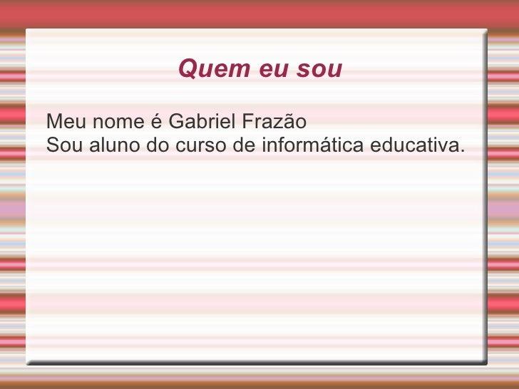 Quem eu sou <ul><li>Meu nome é Gabriel Frazão