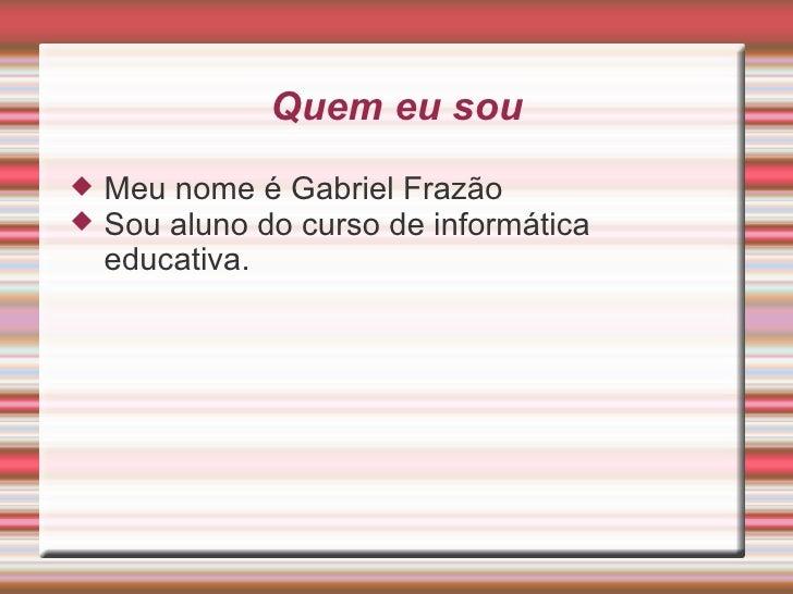 Quem eu sou <ul><li>Meu nome é Gabriel Frazão </li></ul><ul><li>Sou aluno do curso de informática educativa. </li></ul>
