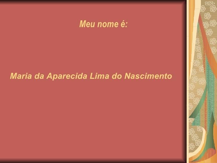 Meu nome é: Maria da Aparecida Lima do Nascimento