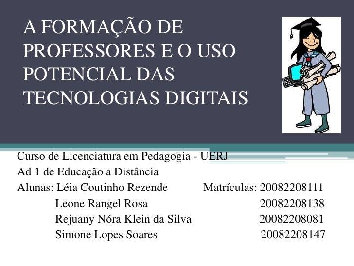 A FORMAÇÃO DE PROFESSORES E O USO POTENCIAL DAS TECNOLOGIAS DIGITAIS<br />Curso de Licenciatura em Pedagogia - UERJ<br />A...
