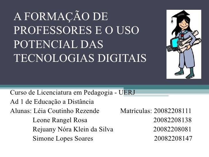 A FORMAÇÃO DE PROFESSORES E O USO POTENCIAL DAS TECNOLOGIAS DIGITAIS Curso de Licenciatura em Pedagogia - UERJ Ad 1 de Edu...