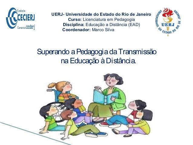 Superando aPedagogiadaTransmissão naEducação àDistância. UERJ- Universidade do Estado do Rio de Janeiro Curso: Licenciatur...