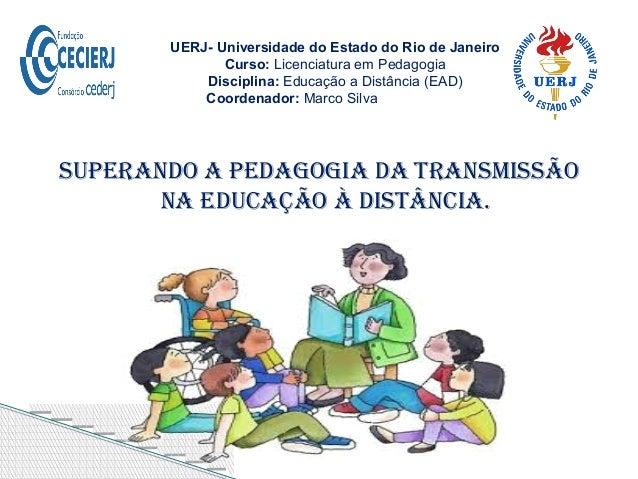 Superando a pedagogia da TranSmiSSão na educação à diSTância. UERJ- Universidade do Estado do Rio de Janeiro Curso: Licenc...