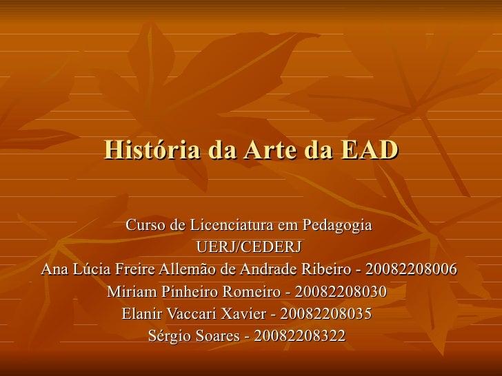 História da Arte da EAD Curso de Licenciatura em Pedagogia UERJ/CEDERJ Ana Lúcia Freire Allemão de Andrade Ribeiro - 20082...
