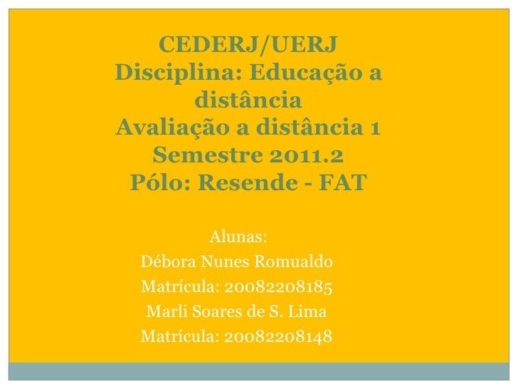 CEDERJ/UERJDisciplina: Educação a distânciaAvaliação a distância 1Semestre 2011.2Pólo: Resende - FAT<br /> Alunas:<br />Dé...