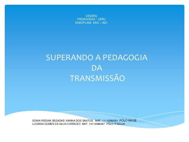 CEDERJ PEDAGOGIA / UERJ DISCIPLINA EAD – AD1 SUPERANDO A PEDAGOGIA DA TRANSMISSÃO ALUNAS: SONIA REGINA SEGADAS VIANNA DOS ...