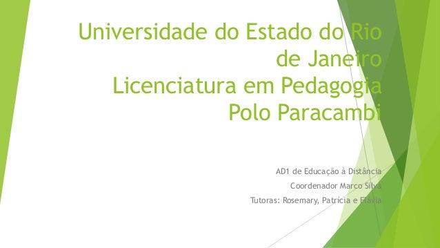 Universidade do Estado do Rio de Janeiro Licenciatura em Pedagogia Polo Paracambi AD1 de Educação à Distância Coordenador ...