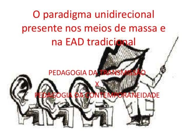 O paradigma unidirecional presente nos meios de massa e na EAD tradicional PEDAGOGIA DA TRANSMISSÃO X PEDAGOGIA DA CONTEMP...