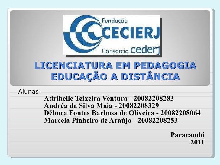 LICENCIATURA EM PEDAGOGIA EDUCAÇÃO A DISTÂNCIA Alunas:  Adrihelle Teixeira Ventura - 20082208283 Andréa da Silva Maia - 20...