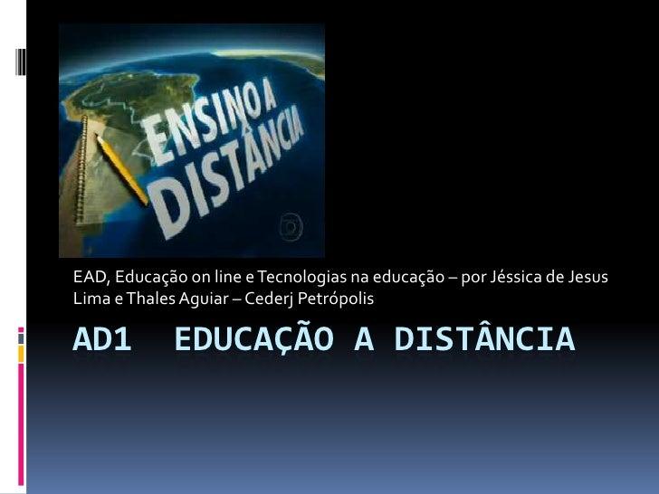 Ad1  Educação a Distância<br />EAD, Educação onlinee Tecnologias na educação – por Jéssica de Jesus Lima e Thales Aguiar –...