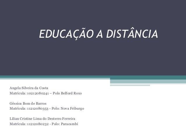 EDUCAÇÃO A DISTÂNCIA Angela Silveira da Costa Matricula: 10212080241 – Polo Belford Roxo Géssica Bom de Barros Matrícula: ...