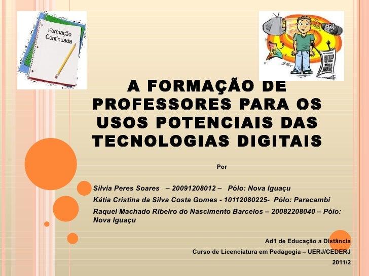 A FORMAÇÃO DE PROFESSORES PARA OS USOS POTENCIAIS DAS TECNOLOGIAS DIGITAIS Por Silvia Peres Soares  – 20091208012 –  Pólo:...