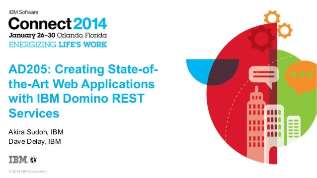 AD205: Creating State-ofthe-Art Web Applications with IBM Domino REST Services Akira Sudoh, IBM Dave Delay, IBM  © 2014 IB...