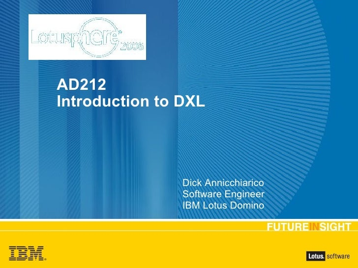 AD212 Introduction to DXL Dick Annicchiarico Software Engineer IBM Lotus Domino