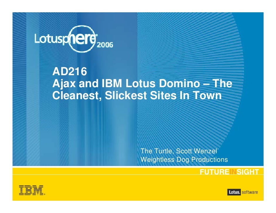 AD216 Ajax and IBM Lotus Domino – The Cleanest, Slickest Sites In Town                   The Turtle, Scott Wenzel         ...