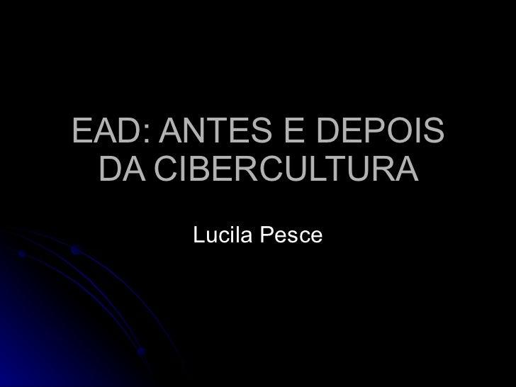 EAD: ANTES E DEPOIS DA CIBERCULTURA Lucila Pesce