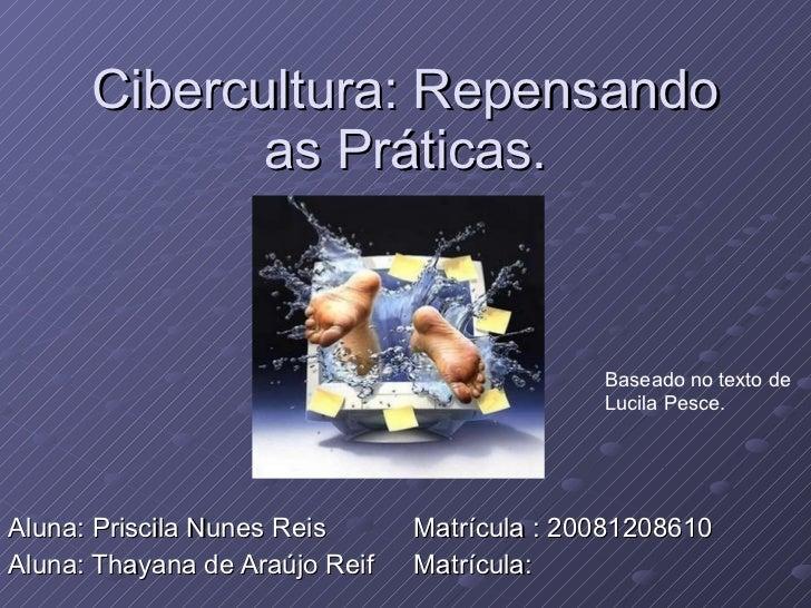 Cibercultura: Repensando as Práticas. Aluna: Priscila Nunes Reis  Matrícula : 20081208610 Aluna: Thayana de Araújo Reif  M...
