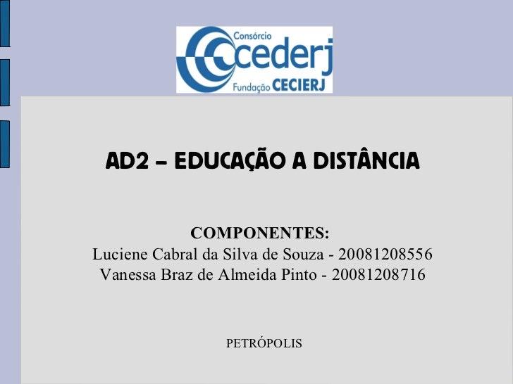 AD2 – EDUCAÇÃO A DISTÂNCIA COMPONENTES:  Luciene Cabral da Silva de Souza - 20081208556 Vanessa Braz de Almeida Pinto - 20...