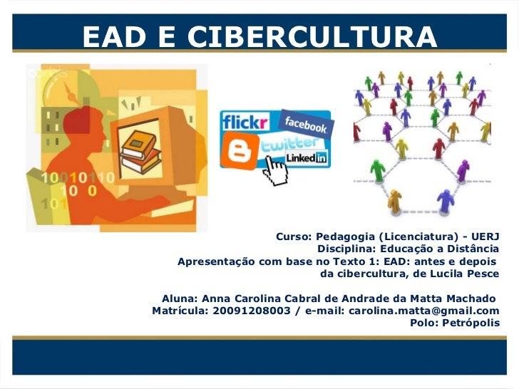 EAD E CIBERCULTURA Curso: Pedagogia (Licenciatura) - UERJ Disciplina: Educação a Distância Apresentação com base no Texto ...