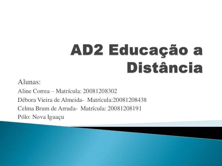 AD2 Educação a Distância<br />Alunas: <br />Aline Correa – Matrícula: 20081208302<br />Débora Vieira de Almeida-  Matrícul...