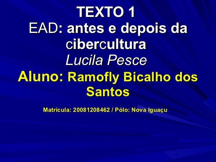 TEXTO 1  EAD : antes e depois da  c iber c ultura  Lucila Pesce  Aluno:  Ramofly Bicalho dos Santos Matrícula: 20081208462...