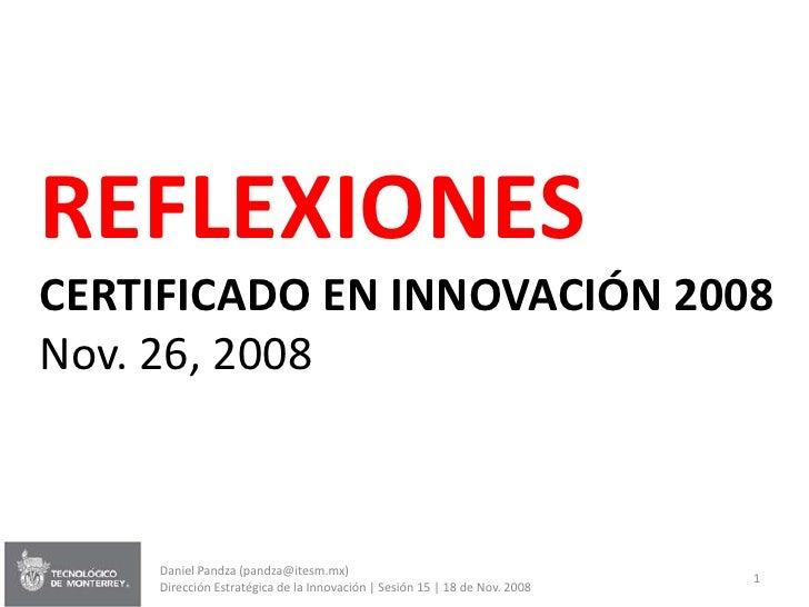 REFLEXIONES CERTIFICADO EN INNOVACIÓN 2008 Nov. 26, 2008        Daniel Pandza (pandza@itesm.mx)                           ...