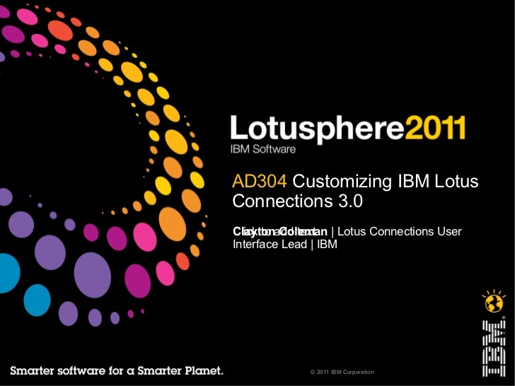 AD304  Customizing IBM Lotus Connections 3.0 Clayton Coleman  | Lotus Connections User Interface Lead | IBM
