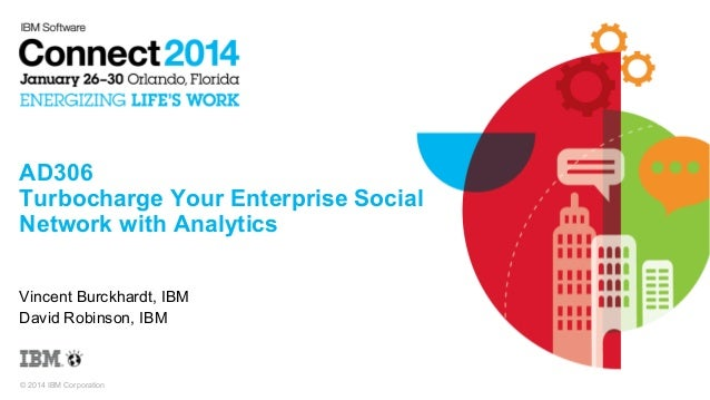 AD306 Turbocharge Your Enterprise Social Network with Analytics Vincent Burckhardt, IBM David Robinson, IBM  © 2014 IBM Co...