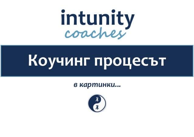 © 2014 Intunity Coaches   Коучинг процесът 1   4 Коучинг процесът в картинки...