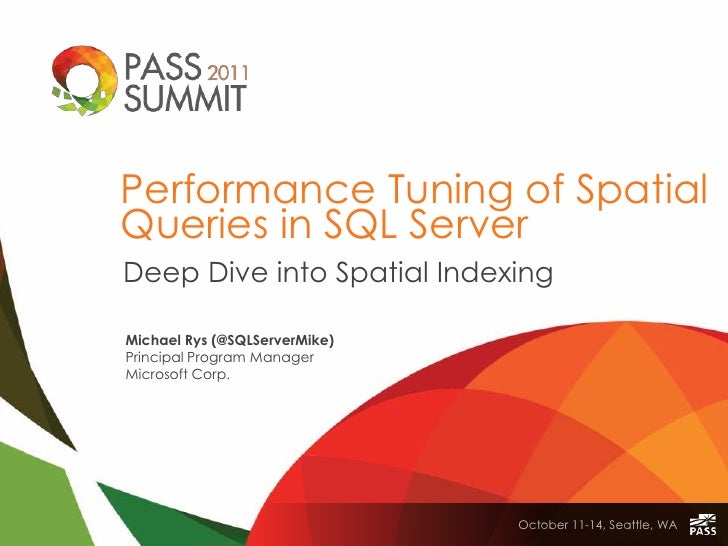 Performance Tuning of SpatialQueries in SQL ServerDeep Dive into Spatial IndexingMichael Rys (@SQLServerMike)Principal Pro...