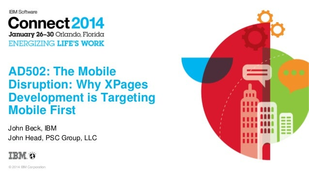 AD502: The Mobile Disruption: Why XPages Development is Targeting Mobile First John Beck, IBM John Head, PSC Group, LLC  ©...