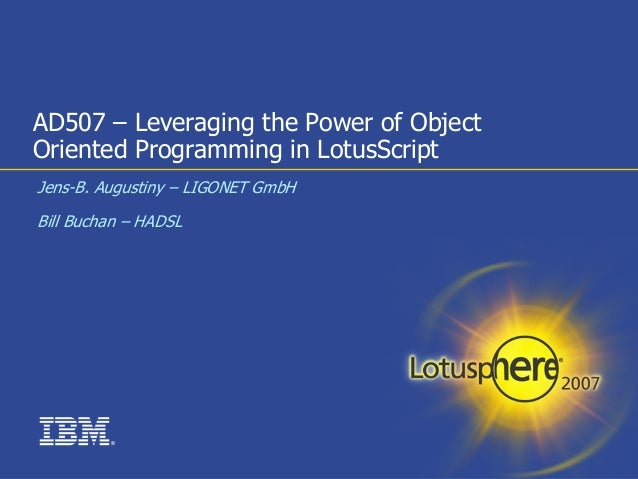 AD507 – Leveraging the Power of ObjectOriented Programming in LotusScriptJens-B. Augustiny – LIGONET GmbHBill Buchan – HAD...