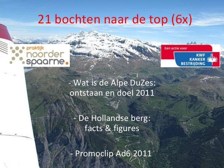 21 bochten naar de top (6x) <ul><li>Wat is de Alpe DuZes: ontstaan en doel 2011 </li></ul><ul><li>De Hollandse berg: facts...