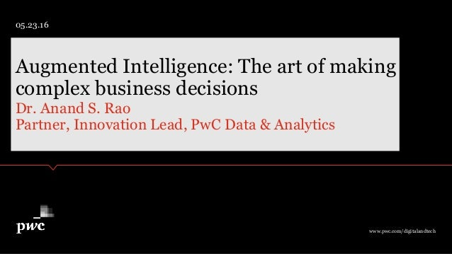 Dr. Anand S. Rao Partner, Innovation Lead, PwC Data & Analytics Augmented Intelligence: The art of making complex business...