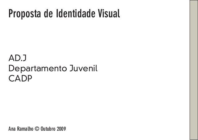 Proposta de Identidade Visual AD.J Departamento Juvenil CADP Ana Ramalho © Outubro 2009