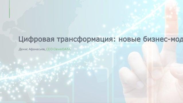 Цифровая трансформация: новые бизнес-мод Денис Афанасьев, CEO CleverDATA.