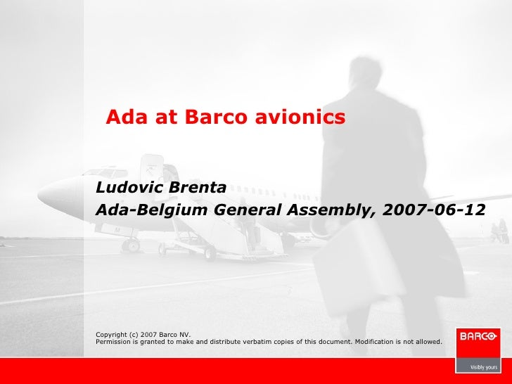Ada at Barco avionics   Ludovic Brenta Ada-Belgium General Assembly, 2007-06-12     Copyright (c) 2007 Barco NV. Permissio...