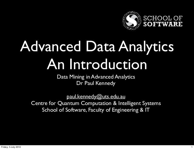 Advanced Data Analytics An Introduction Data Mining in Advanced Analytics Dr Paul Kennedy paul.kennedy@uts.edu.au Centre f...