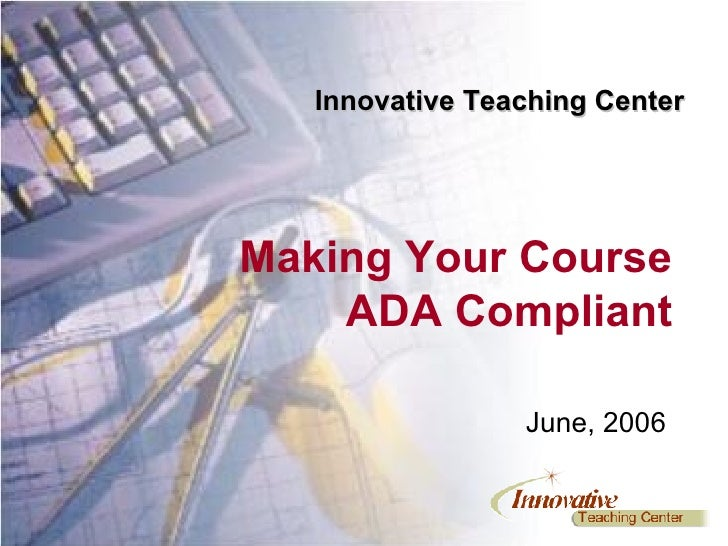 June, 2006 Making Your Course ADA Compliant Innovative Teaching Center