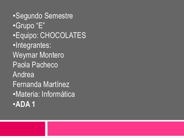 "•Segundo Semestre •Grupo ""E"" •Equipo: CHOCOLATES •Integrantes: Weymar Montero Paola Pacheco Andrea Fernanda Martínez •Mate..."