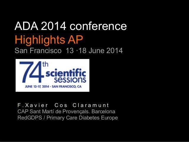 ADA 2014 conference Highlights AP San Francisco 13 ·18 June 2014 F . X a v i e r C o s C l a r a m u n t CAP Sant Martí de...