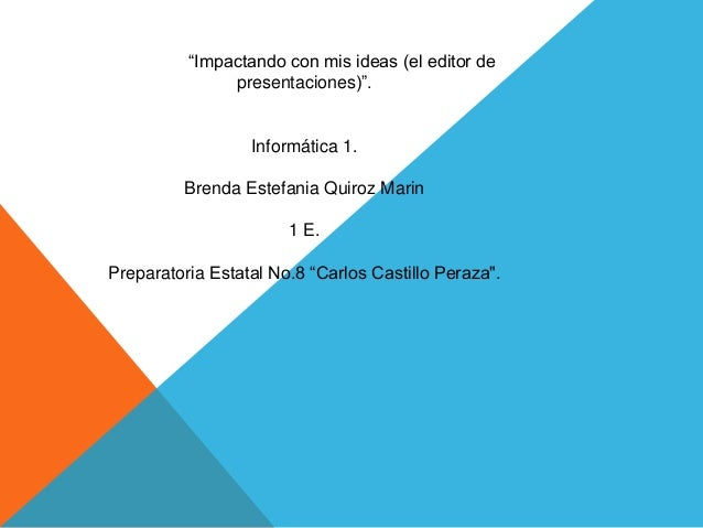 """""""Impactando con mis ideas (el editor de presentaciones)"""". Informática 1. Brenda Estefania Quiroz Marin 1 E. Preparatoria E..."""